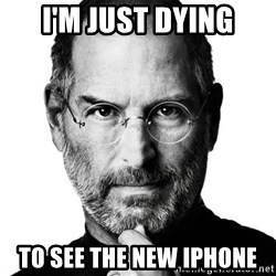 Scumbag Steve Jobs - I'm Just dying to see the new iphone