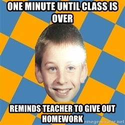 annoying elementary school kid - One minute until class is over Reminds teacher to give out homework
