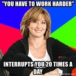 """Sheltering Suburban Mom - """"you have to work harder"""" interrupts you 20 times a day"""