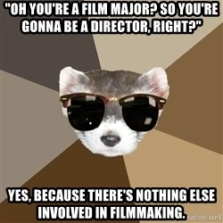 "Film School Ferret - ""Oh you're a film major? So you're gonna be a director, right?"" Yes, because there's nothing else involved in filmmaking."