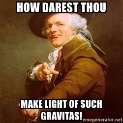 Joseph Ducreux - how darest thou make light of such gravitas!
