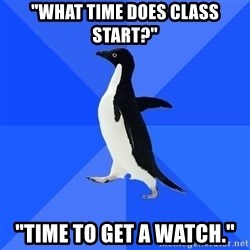"Socially Awkward Penguin - ""what time does class start?"" ""Time to get a watch."""