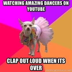 Ballet Chihuahua - watching amazing dancers on youtube clap out loud when its over