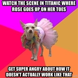 Ballet Chihuahua - watch the scene in titanic where rose goes up on her toes get super angry about how it doesn't actually work like that