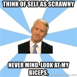 Anderson Cooper Meme - think of self as scrawny never mind. look at MY biceps.
