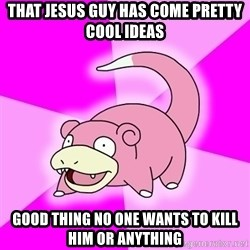 Slowpoke - That jesus guy has come pretty cool ideas good thing no one wants to kill him or anything