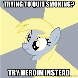 Badvice Derpy - trying to quit smoking? try heroin instead