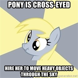 Badvice Derpy - pony is cross-eyed hire her to move heavy objects through the sky
