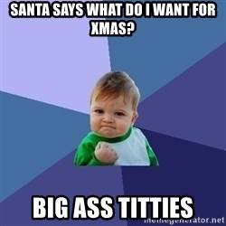 Success Kid - santa says what do i want for xmas? Big ass titties