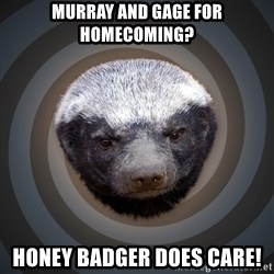 Fearless Honeybadger - Murray and gage for homecoming? Honey badger does care!