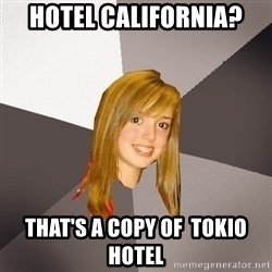 Musically Oblivious 8th Grader - hotel california? That's a copy of  tokio hotel