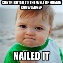 Nailed it - contributed to the well of human knowledge? nailed it