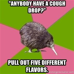 "Choir Kiwi - ""Anybody have a cough drop?"" Pull out five different flavors."