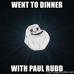 Forever Alone - went to dinner with paul rudd