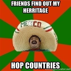 Successful Mexican - friends find out my herritage hop countries