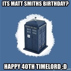 Dr Who - its matt smiths birthday? happy 40th timelord :D