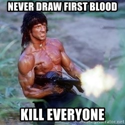 Rambo - Never draw first blood Kill everyone
