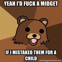Pedobear - yeah i'd fuck a midget if i mistaked them for a child
