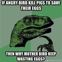 Philosoraptor - if angry bird kill pigs to save their eggs then why mother bird keep wasting eggs?