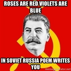 Stalin Says - Roses are red violets are blue In Soviet Russia poem writes you