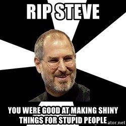 Steve Jobs Says - RIP STEVE you were good at making shiny things for stupid people