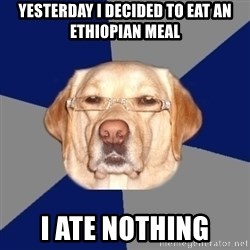 Racist Dawg - yesterday i decided to eat an ethiopian meal i ate nothing