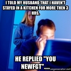 """Internet Husband - i told my husband that i haven't stayed in a kitchen for more then 3 hrs. HE replied """"you newfgt""""....."""