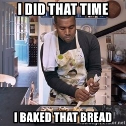 Baking Kanye - i did that time i baked that bread