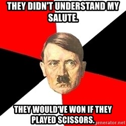 Advice Hitler - They didn't understand my salute. They would've won if they played scissors.