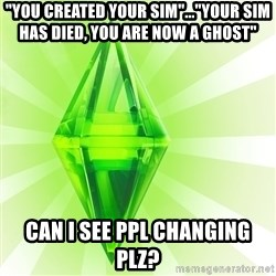 """Sims - """"You created your sim""""...""""YOUR SIM HAS DIED, YOU ARE NOW A GHOST"""" Can I see ppl changing plz?"""