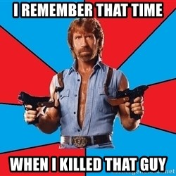 Chuck Norris  - i remember that time when i killed that guy