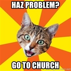 Bad Advice Cat - haz problem? go to church