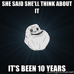 Forever Alone - She said she'll think about it It's been 10 years