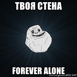 Forever Alone - твоя стена forever alone