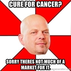 Pawn Stars - cure for cancer? sorry theres not much of a market for IT.