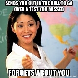 unhelpful teacher - sends you out in the hall to go over a test you missed forgets about you
