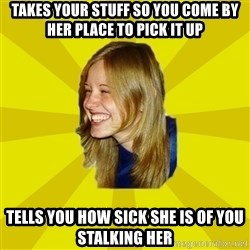 Trologirl - Takes your stuff so you come by her place to pick it up tells you how sick she is of you stalking her