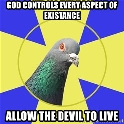 Religion Pidgeon - god controls every aspect of existance allow the devil to live