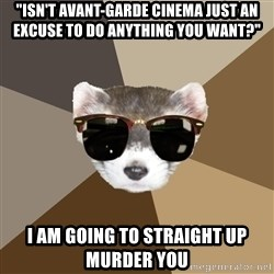 """Film School Ferret - """"Isn't avant-garde cinema just an excuse to do anything you want?"""" i am going to straight up murder you"""