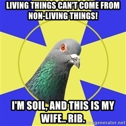 Religion Pidgeon - Living things can't come from non-living things! I'm soil, and this is my wife.. Rib.