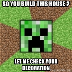 Minecraft Creeper - so you build this house ? lET ME CHECK YOUR DECORATION