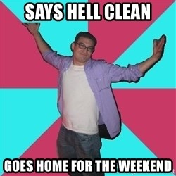 Douchebag Roommate - says hell clean goes home for the weekend