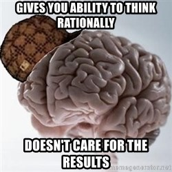 Scumbag Brain - gives you ability to think rationally doesn't care for the results
