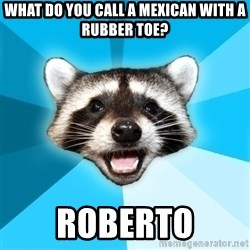 Lame Pun Coon - What do you call a mexican with a rubber toe? Roberto