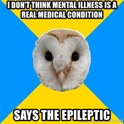 Bipolar Owl - i don't think mental illness is a real medical condition says the epileptic