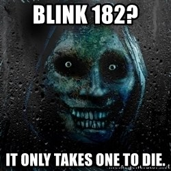NEVER ALONE  - Blink 182? It only takes one to die.