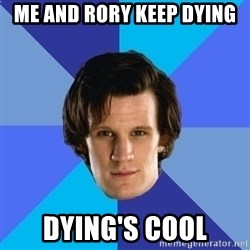 11th doctor  - me and rory keep dying Dying's cool