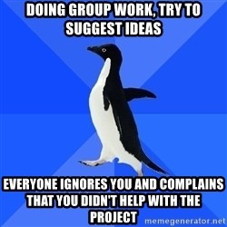 Socially Awkward Penguin - dOING GROUP WORK, TRY TO SUGGEST IDEAS EVERYONE IGNORES YOU AND COMPLAINS THAT YOU DIDN'T HELP WITH THE PROJECT