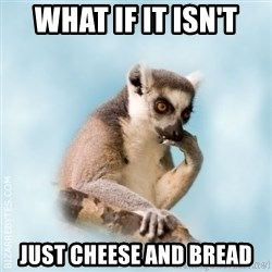 Lamenting Lemur - What if it isn't just cheese and bread