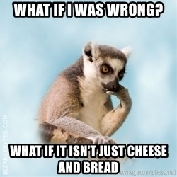 Lamenting Lemur - What if I was wrong? what if it isn't just cheese and bread